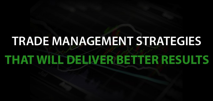Trade Management Strategies That Will Deliver Better Results